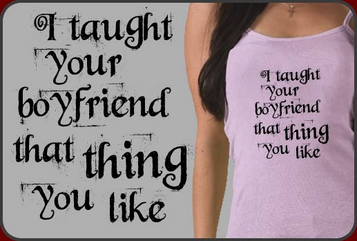 i taught your boyfriend that thing you like t shirts